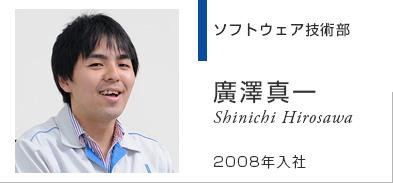 ソフト製品部 廣澤真一 Shinichi Hirosawa 2008年入社