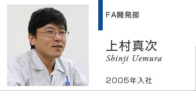 FA開発部 上村真次 Shinji Uemura 2005年入社