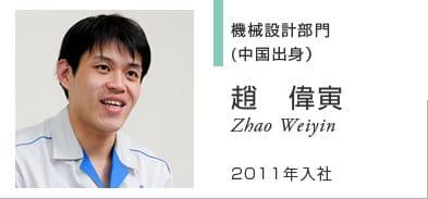 機械設計部門 (中国出身) 趙 偉寅 Zhao Weiyin 2011年入社