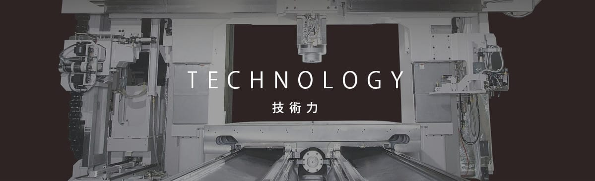 TECHNOLOGY 技術力