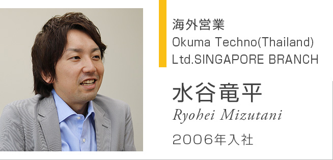 海外営業 Okuma Techno(Thailand) Ltd.SINGAPORE BRANCH 水谷竜平 Ryohei Mizutani 2006年入社