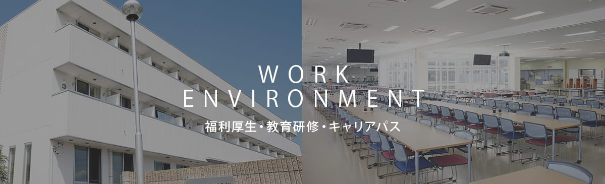 WORK ENVRONMENT 福利厚生・教育研修・キャリアパス